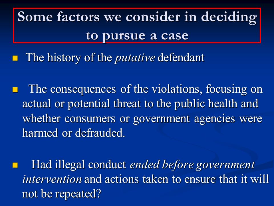 Some factors we consider in deciding to pursue a case The history of the putative defendant The history of the putative defendant The consequences of the violations, focusing on actual or potential threat to the public health and whether consumers or government agencies were harmed or defrauded.