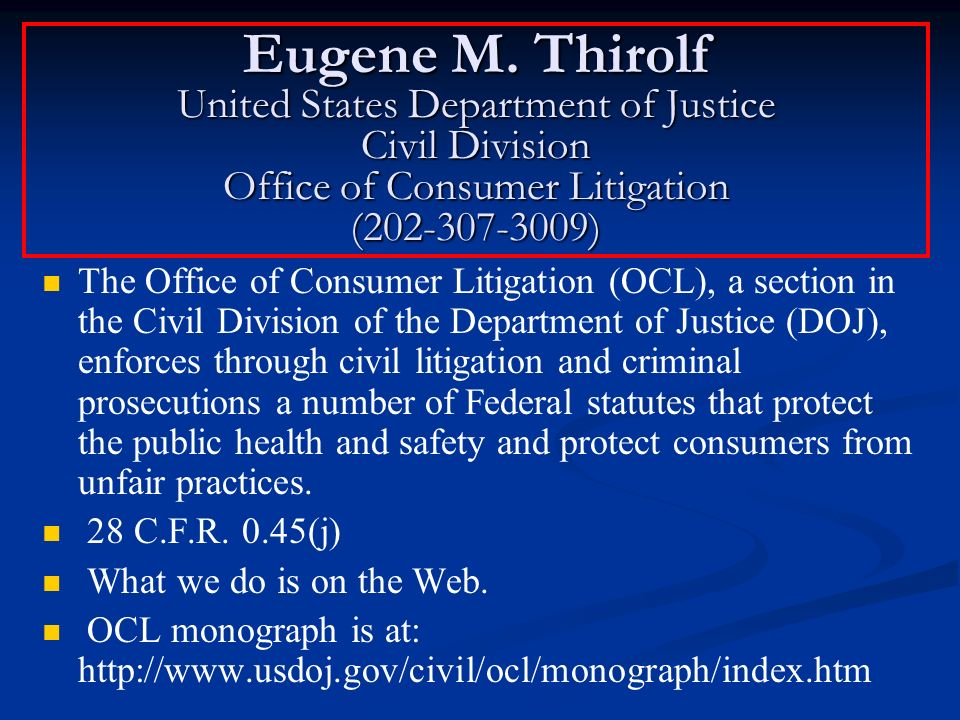Eugene M. Thirolf United States Department of Justice Civil Division Office of Consumer Litigation (202-307-3009) The Office of Consumer Litigation (O