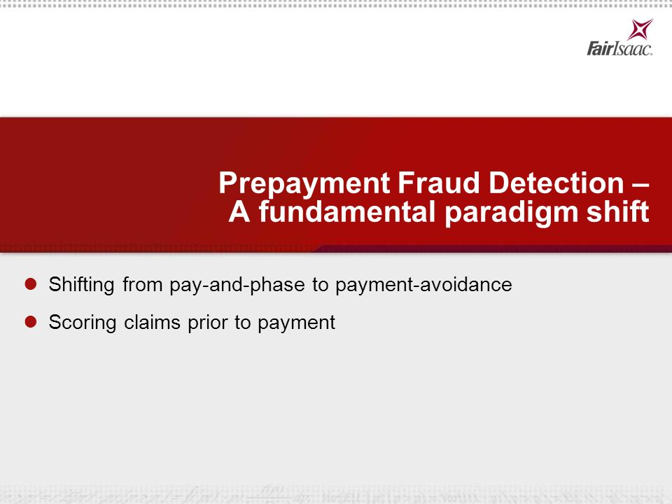 11 © 2007 Fair Isaac Corporation. Confidential. Prepayment Fraud Detection – A fundamental paradigm shift Shifting from pay-and-phase to payment-avoid