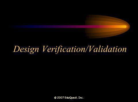 © 2007 EduQuest, Inc. Design Verification/Validation
