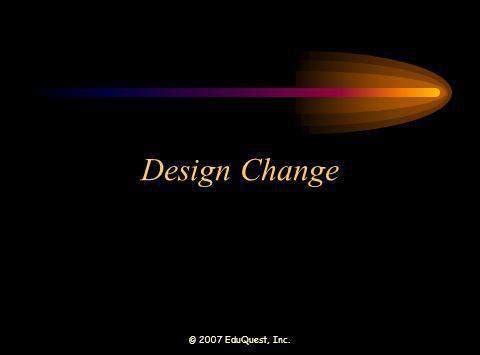 © 2007 EduQuest, Inc. Design Change
