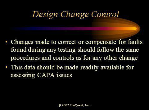 © 2007 EduQuest, Inc. Design Change Control Changes made to correct or compensate for faults found during any testing should follow the same procedure
