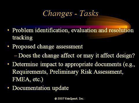 © 2007 EduQuest, Inc. Changes - Tasks Problem identification, evaluation and resolution tracking Proposed change assessment –Does the change affect or