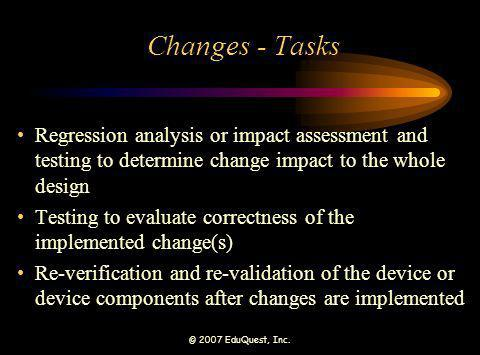 © 2007 EduQuest, Inc. Changes - Tasks Regression analysis or impact assessment and testing to determine change impact to the whole design Testing to e