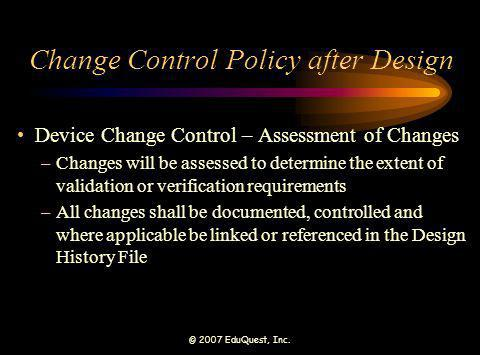 © 2007 EduQuest, Inc. Change Control Policy after Design Device Change Control – Assessment of Changes –Changes will be assessed to determine the exte