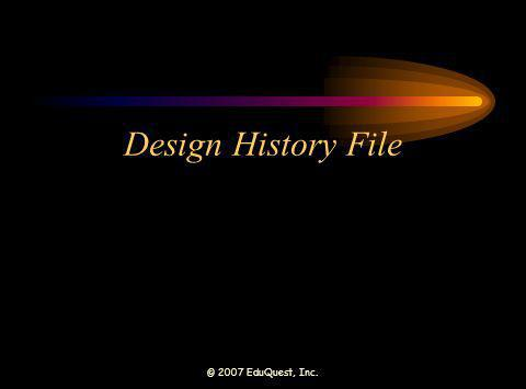 © 2007 EduQuest, Inc. Design History File