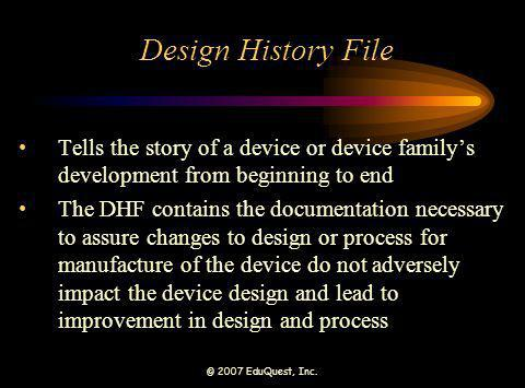 © 2007 EduQuest, Inc. Design History File Tells the story of a device or device familys development from beginning to end The DHF contains the documen
