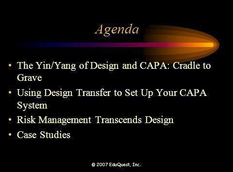 © 2007 EduQuest, Inc. Agenda The Yin/Yang of Design and CAPA: Cradle to Grave Using Design Transfer to Set Up Your CAPA System Risk Management Transce
