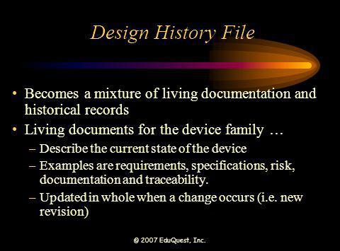 © 2007 EduQuest, Inc. Design History File Becomes a mixture of living documentation and historical records Living documents for the device family … –D