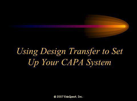© 2007 EduQuest, Inc. Using Design Transfer to Set Up Your CAPA System