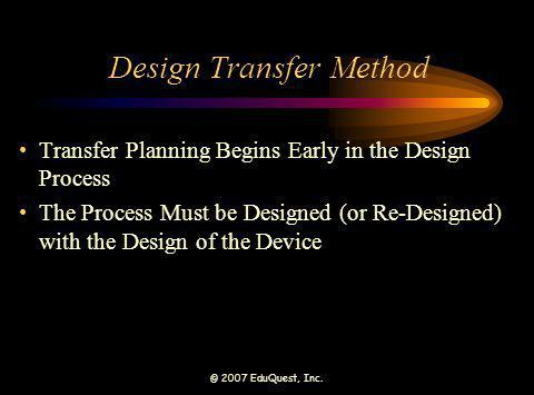 © 2007 EduQuest, Inc. Design Transfer Method Transfer Planning Begins Early in the Design Process The Process Must be Designed (or Re-Designed) with t