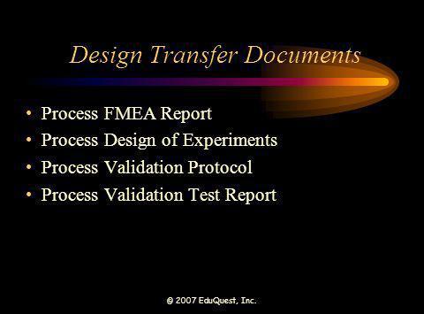 © 2007 EduQuest, Inc. Design Transfer Documents Process FMEA Report Process Design of Experiments Process Validation Protocol Process Validation Test