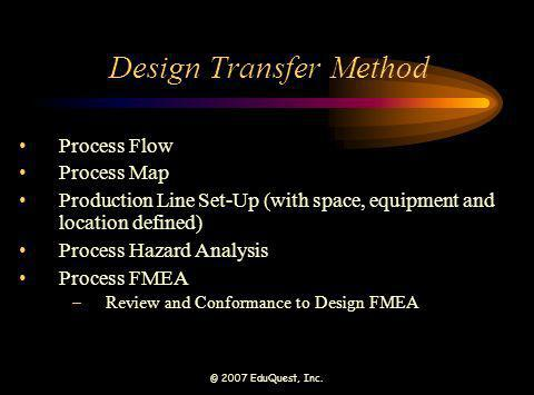 © 2007 EduQuest, Inc. Design Transfer Method Process Flow Process Map Production Line Set-Up (with space, equipment and location defined) Process Haza