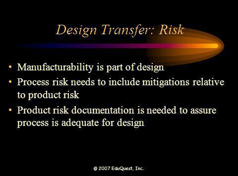 © 2007 EduQuest, Inc. Design Transfer: Risk Manufacturability is part of design Process risk needs to include mitigations relative to product risk Pro