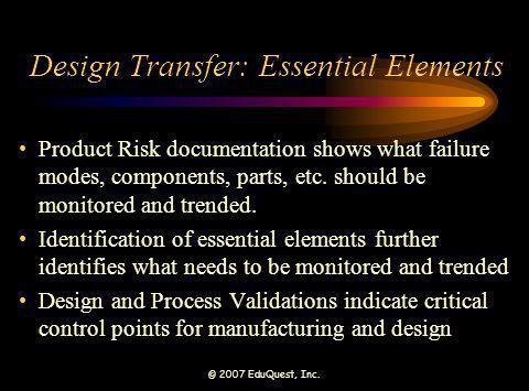 © 2007 EduQuest, Inc. Design Transfer: Essential Elements Product Risk documentation shows what failure modes, components, parts, etc. should be monit