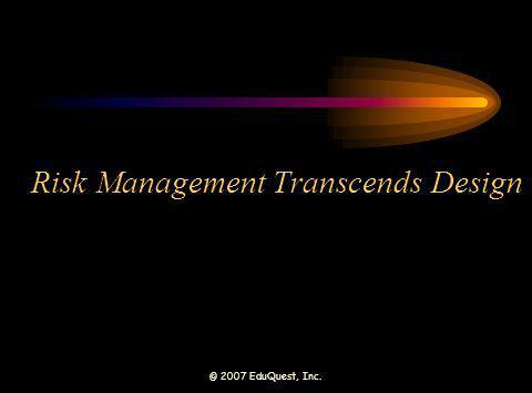 © 2007 EduQuest, Inc. Risk Management Transcends Design
