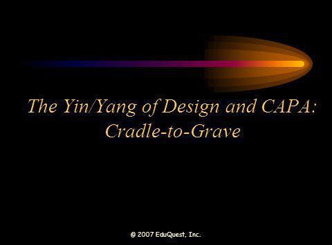 © 2007 EduQuest, Inc. The Yin/Yang of Design and CAPA: Cradle-to-Grave