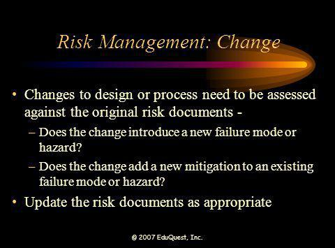 © 2007 EduQuest, Inc. Risk Management: Change Changes to design or process need to be assessed against the original risk documents - –Does the change