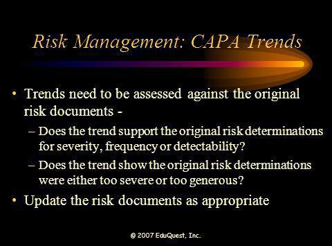 © 2007 EduQuest, Inc. Risk Management: CAPA Trends Trends need to be assessed against the original risk documents - –Does the trend support the origin