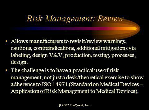 © 2007 EduQuest, Inc. Risk Management: Review Allows manufacturers to revisit/review warnings, cautions, contraindications, additional mitigations via