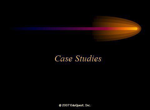 © 2007 EduQuest, Inc. Case Studies
