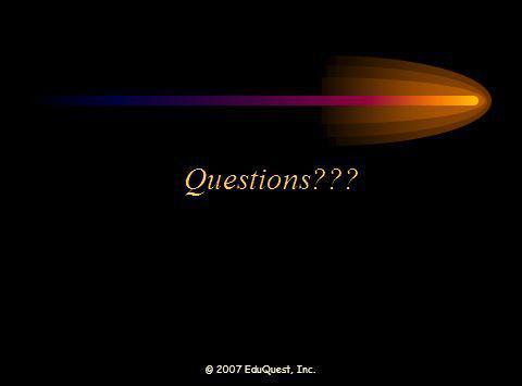 © 2007 EduQuest, Inc. Questions???
