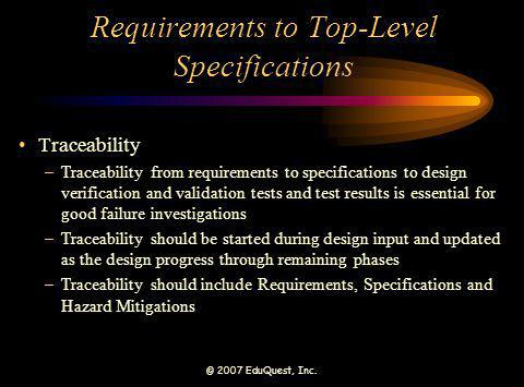 © 2007 EduQuest, Inc. Requirements to Top-Level Specifications Traceability –Traceability from requirements to specifications to design verification a