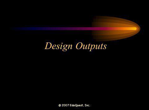 © 2007 EduQuest, Inc. Design Outputs