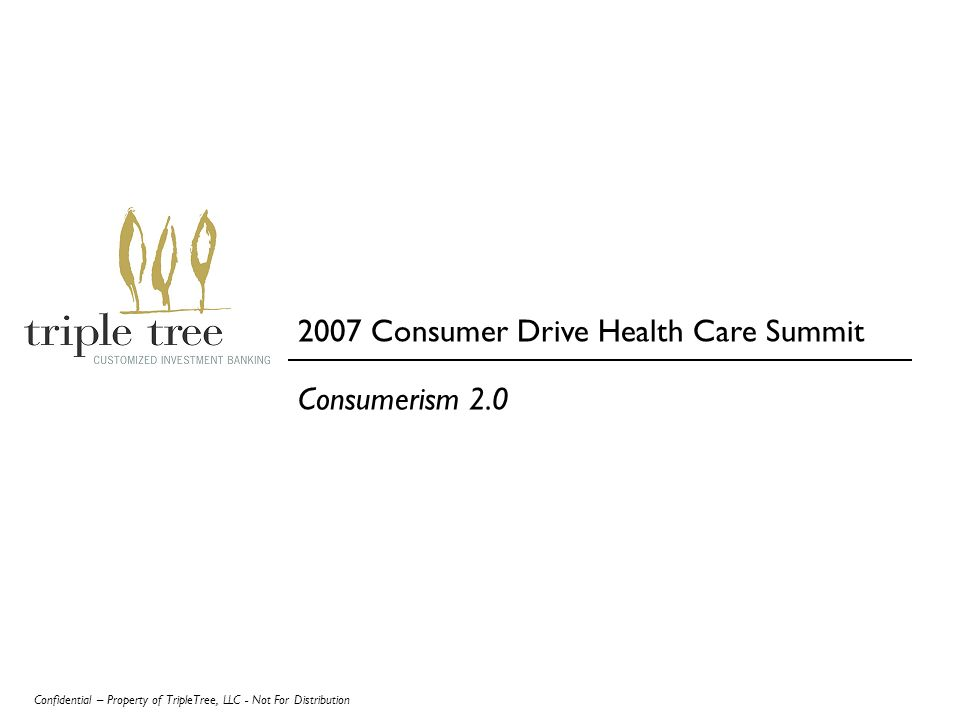 Confidential – Property of TripleTree, LLC - Not For Distribution Consumerism 2.0 2007 Consumer Drive Health Care Summit