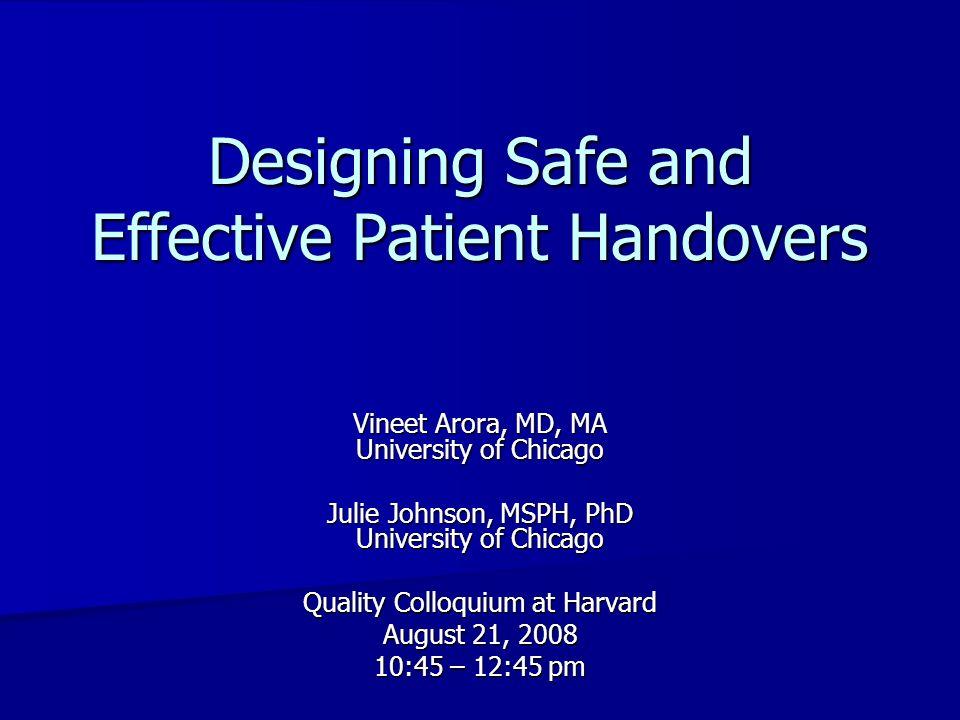 Designing Safe and Effective Patient Handovers Vineet Arora, MD, MA University of Chicago Julie Johnson, MSPH, PhD University of Chicago Quality Collo