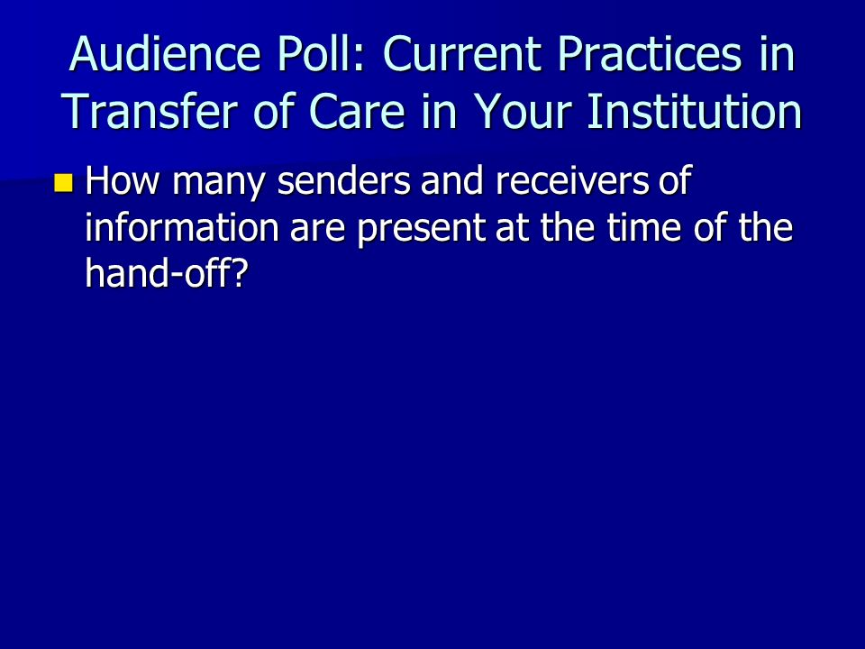 Audience Poll: Current Practices in Transfer of Care in Your Institution How many senders and receivers of information are present at the time of the