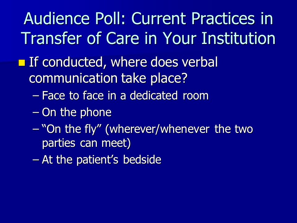 Audience Poll: Current Practices in Transfer of Care in Your Institution If conducted, where does verbal communication take place? If conducted, where