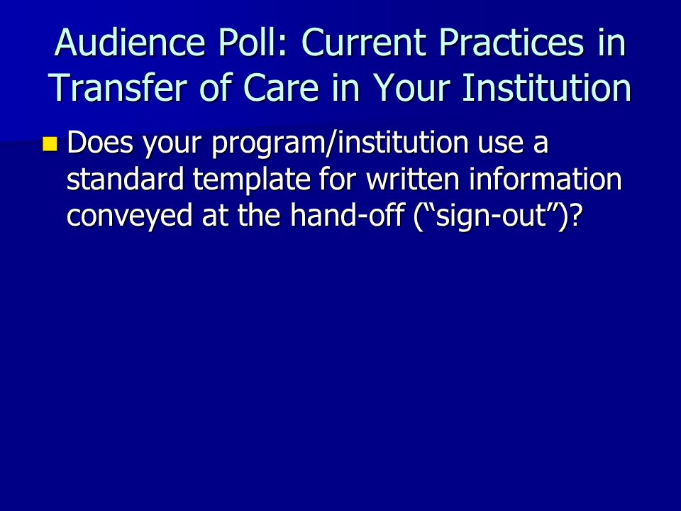 Audience Poll: Current Practices in Transfer of Care in Your Institution Does your program/institution use a standard template for written information