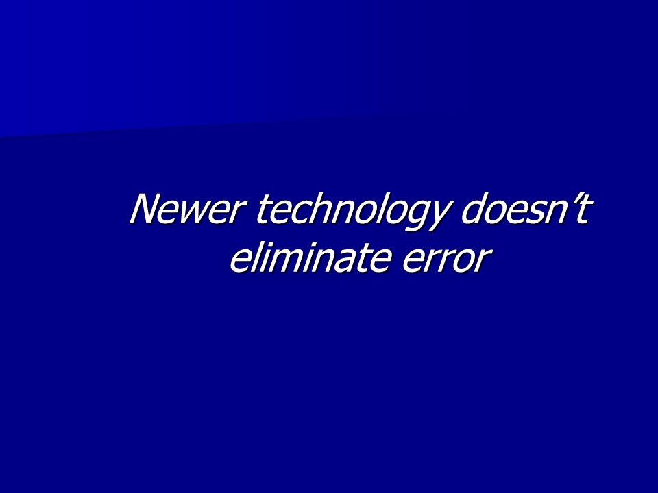 Newer technology doesnt eliminate error
