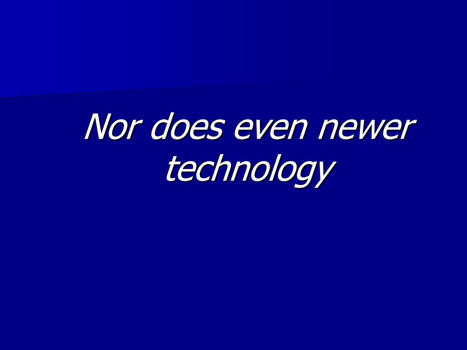 Nor does even newer technology