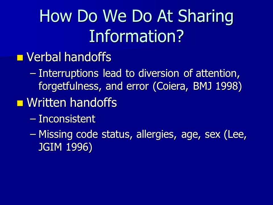 How Do We Do At Sharing Information? Verbal handoffs Verbal handoffs –Interruptions lead to diversion of attention, forgetfulness, and error (Coiera,
