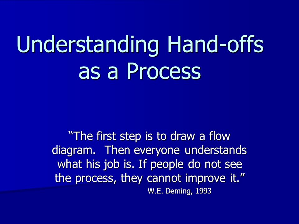 Understanding Hand-offs as a Process The first step is to draw a flow diagram. Then everyone understands what his job is. If people do not see the pro