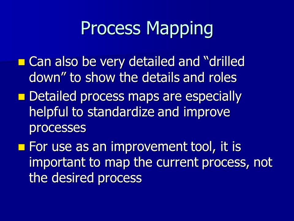 Process Mapping Can also be very detailed and drilled down to show the details and roles Can also be very detailed and drilled down to show the detail