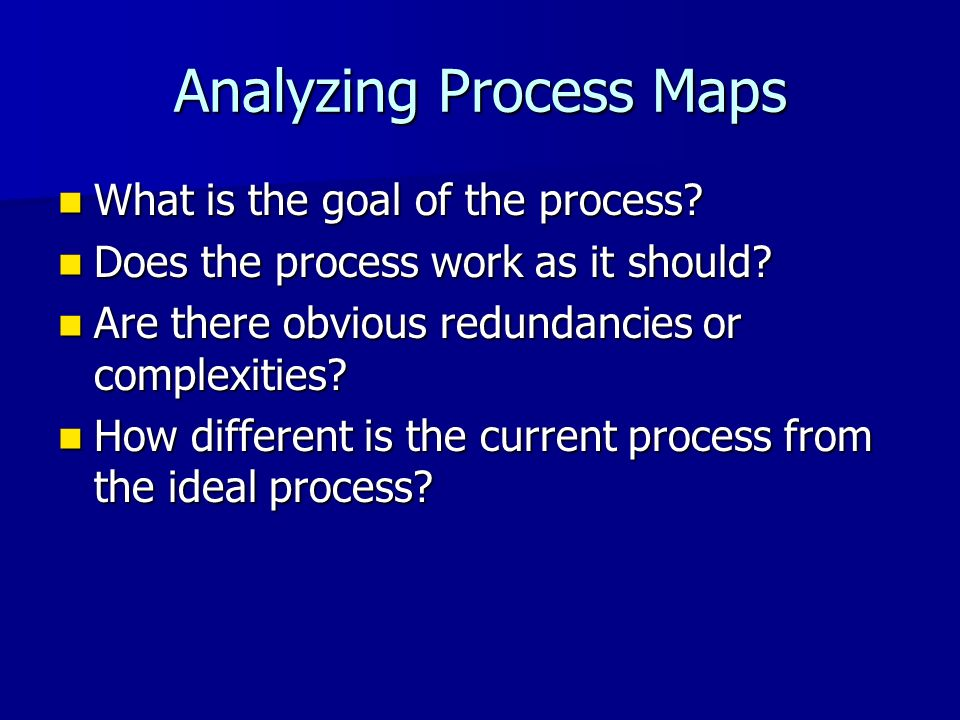 Analyzing Process Maps What is the goal of the process? What is the goal of the process? Does the process work as it should? Does the process work as