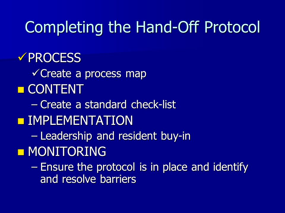 Completing the Hand-Off Protocol PROCESS PROCESS Create a process map Create a process map CONTENT CONTENT –Create a standard check-list IMPLEMENTATIO