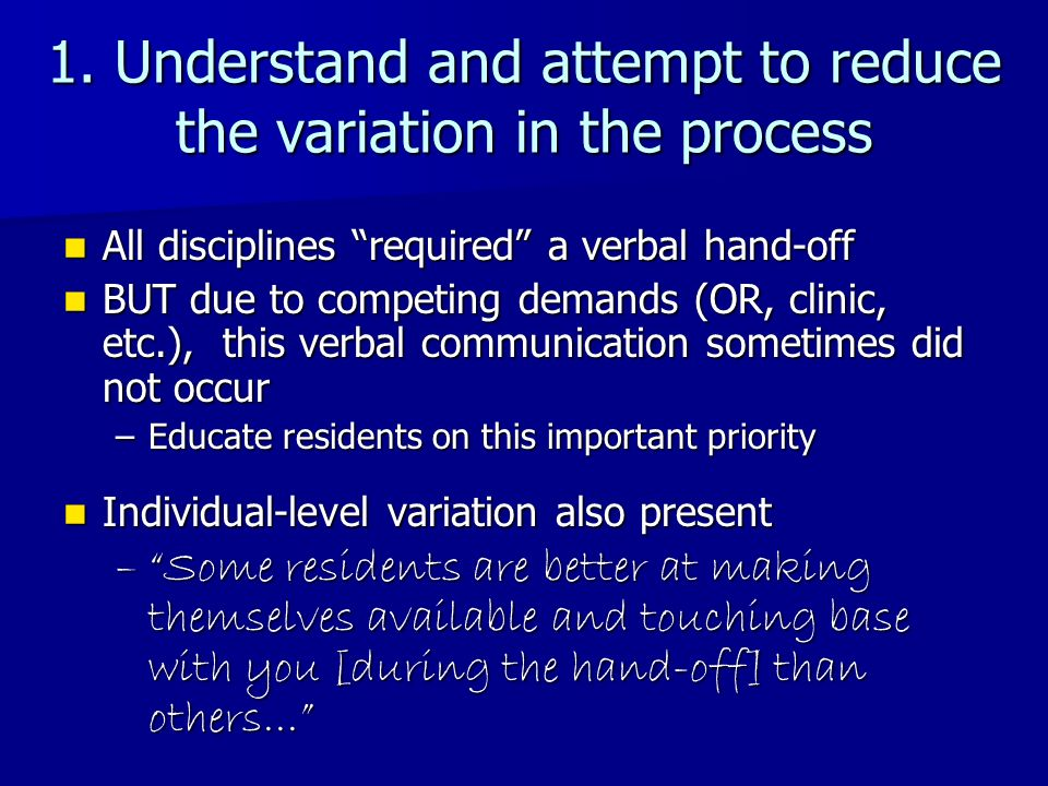 1. Understand and attempt to reduce the variation in the process All disciplines required a verbal hand-off All disciplines required a verbal hand-off