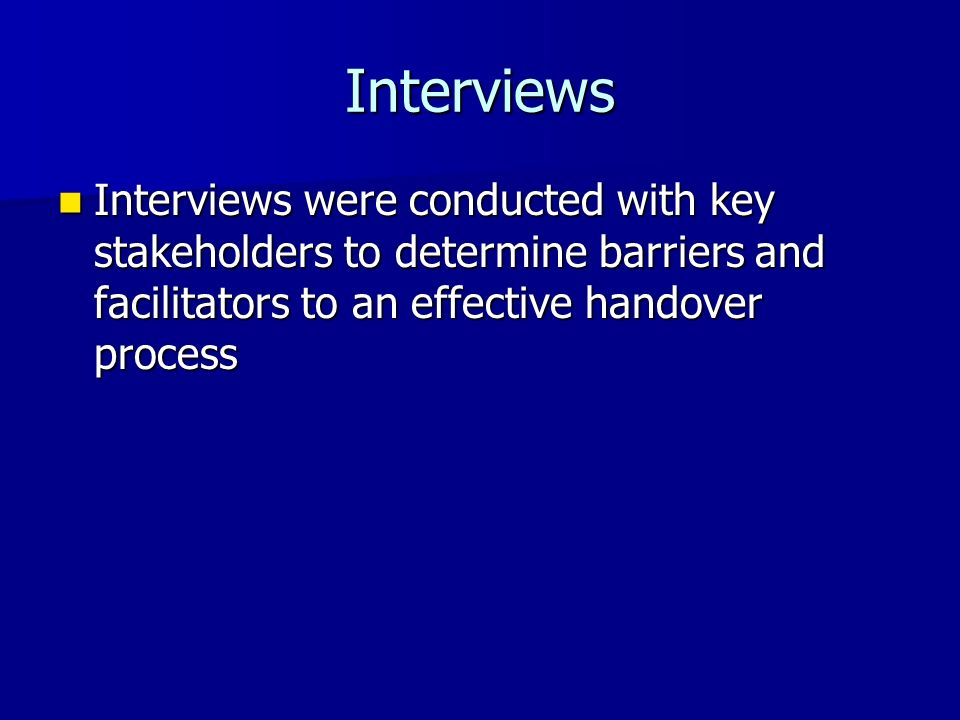 Interviews Interviews were conducted with key stakeholders to determine barriers and facilitators to an effective handover process Interviews were con
