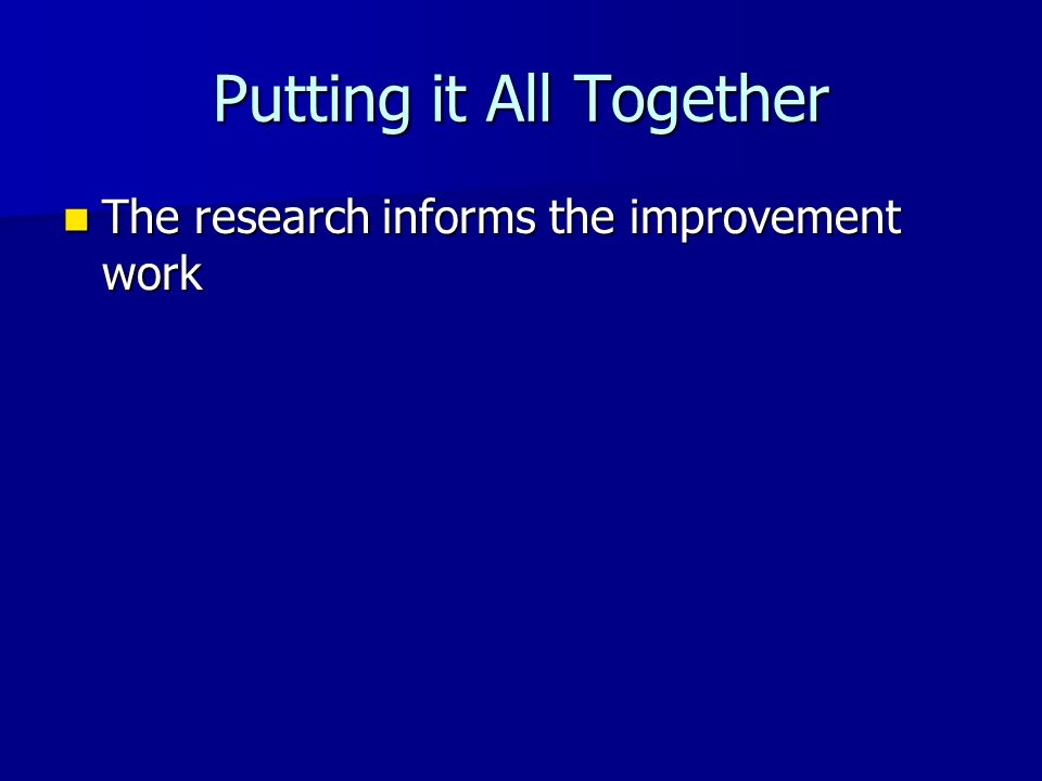 Putting it All Together The research informs the improvement work The research informs the improvement work
