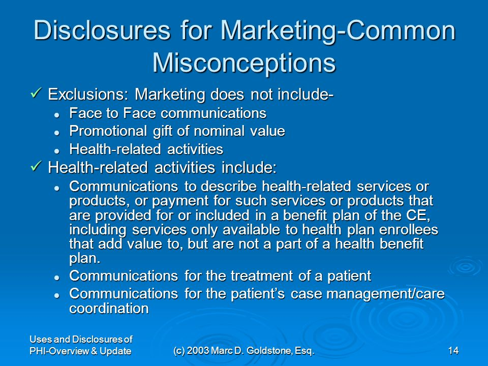 Uses and Disclosures of PHI-Overview & Update(c) 2003 Marc D. Goldstone, Esq.13 Marketing Disclosures-Are they Worth It? In general, a CE must obtain
