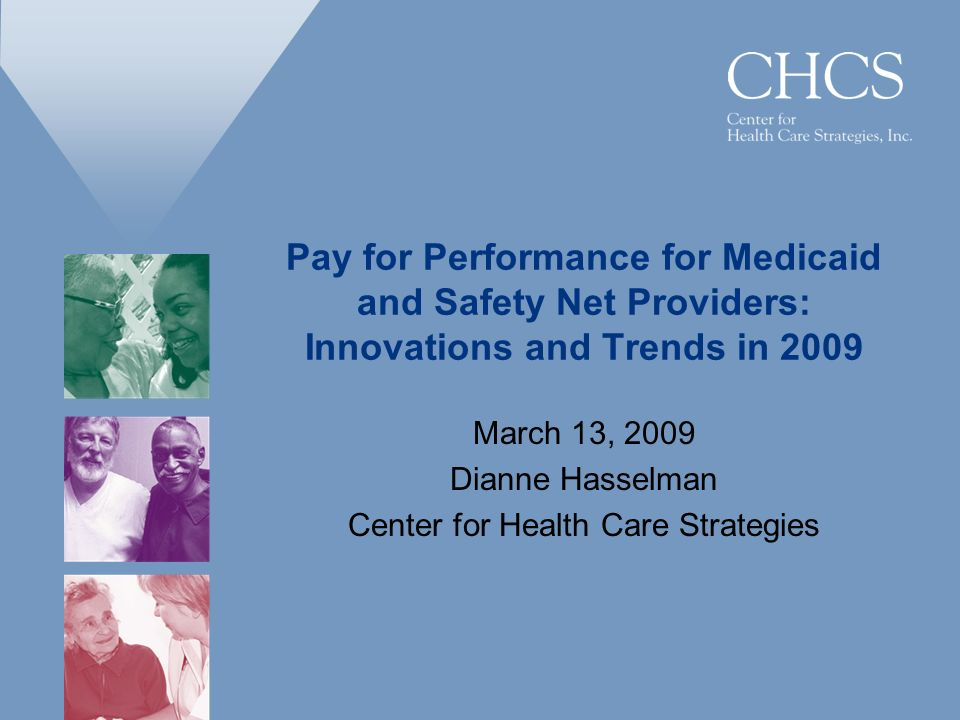 Pay for Performance for Medicaid and Safety Net Providers: Innovations and Trends in 2009 March 13, 2009 Dianne Hasselman Center for Health Care Strategies
