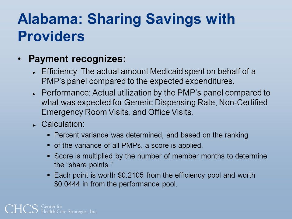 Alabama: Sharing Savings with Providers Payment recognizes: Efficiency: The actual amount Medicaid spent on behalf of a PMPs panel compared to the expected expenditures.