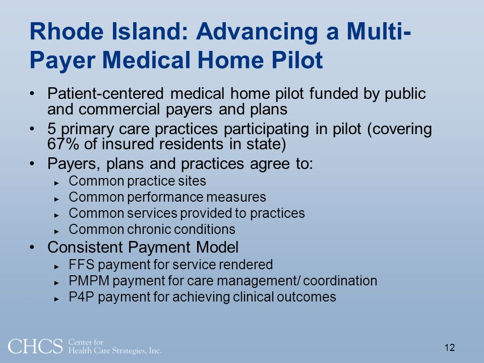 Rhode Island: Advancing a Multi- Payer Medical Home Pilot Patient-centered medical home pilot funded by public and commercial payers and plans 5 primary care practices participating in pilot (covering 67% of insured residents in state) Payers, plans and practices agree to: Common practice sites Common performance measures Common services provided to practices Common chronic conditions Consistent Payment Model FFS payment for service rendered PMPM payment for care management/ coordination P4P payment for achieving clinical outcomes 12