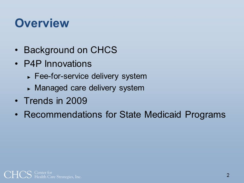 2 Overview Background on CHCS P4P Innovations Fee-for-service delivery system Managed care delivery system Trends in 2009 Recommendations for State Medicaid Programs