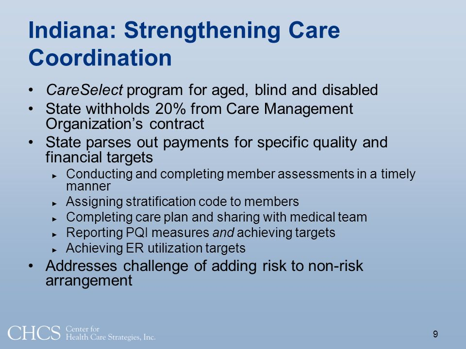 Indiana: Strengthening Care Coordination CareSelect program for aged, blind and disabled State withholds 20% from Care Management Organizations contract State parses out payments for specific quality and financial targets Conducting and completing member assessments in a timely manner Assigning stratification code to members Completing care plan and sharing with medical team Reporting PQI measures and achieving targets Achieving ER utilization targets Addresses challenge of adding risk to non-risk arrangement 9