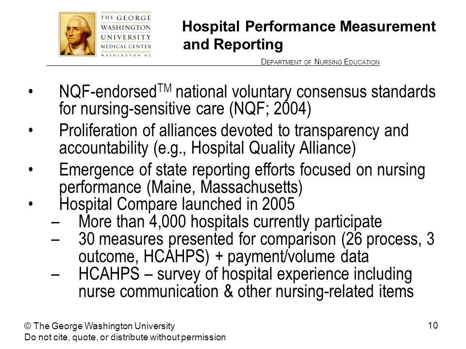 ________________ D EPARTMENT OF N URSING E DUCATION 10 Hospital Performance Measurement and Reporting NQF-endorsed TM national voluntary consensus standards for nursing-sensitive care (NQF; 2004) Proliferation of alliances devoted to transparency and accountability (e.g., Hospital Quality Alliance) Emergence of state reporting efforts focused on nursing performance (Maine, Massachusetts) Hospital Compare launched in 2005 –More than 4,000 hospitals currently participate –30 measures presented for comparison (26 process, 3 outcome, HCAHPS) + payment/volume data –HCAHPS – survey of hospital experience including nurse communication & other nursing-related items © The George Washington University Do not cite, quote, or distribute without permission